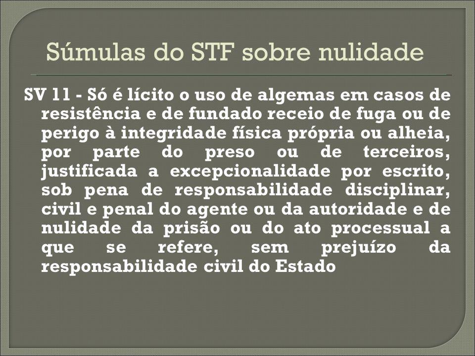 Súmulas do STF sobre nulidade SV 11 - Só é lícito o uso de algemas em casos de resistência e de fundado receio de fuga ou de perigo à integridade físi