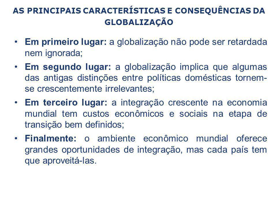 AS PRINCIPAIS CARACTERÍSTICAS E CONSEQUÊNCIAS DA GLOBALIZAÇÃO Em primeiro lugar: a globalização não pode ser retardada nem ignorada; Em segundo lugar:
