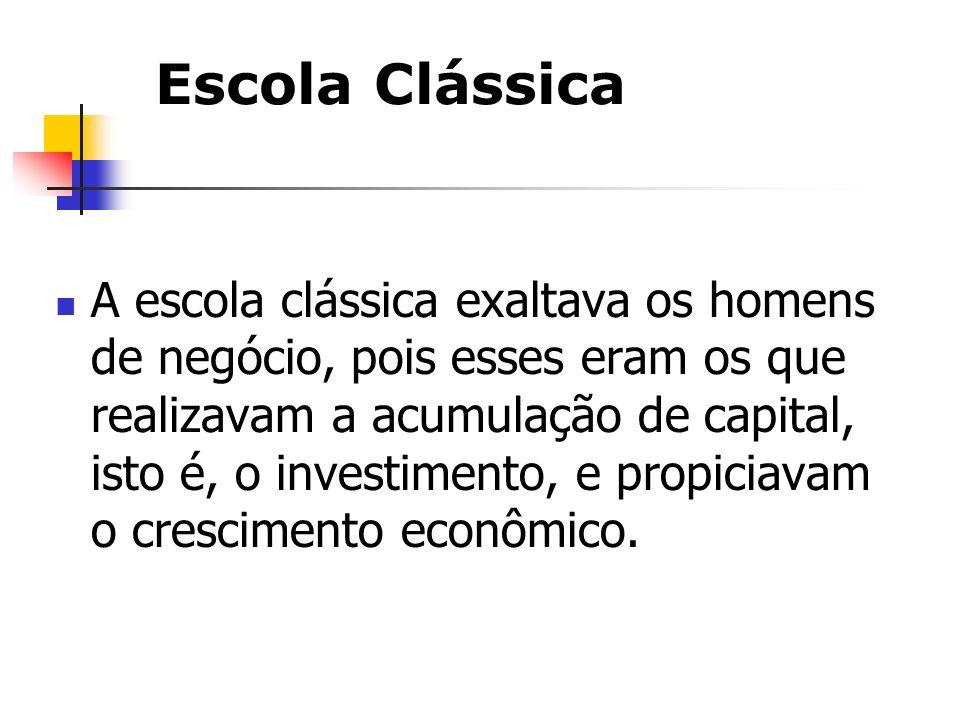 Escola Clássica A escola clássica exaltava os homens de negócio, pois esses eram os que realizavam a acumulação de capital, isto é, o investimento, e