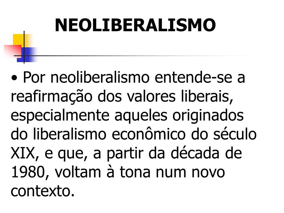 NEOLIBERALISMO Por neoliberalismo entende-se a reafirmação dos valores liberais, especialmente aqueles originados do liberalismo econômico do século X