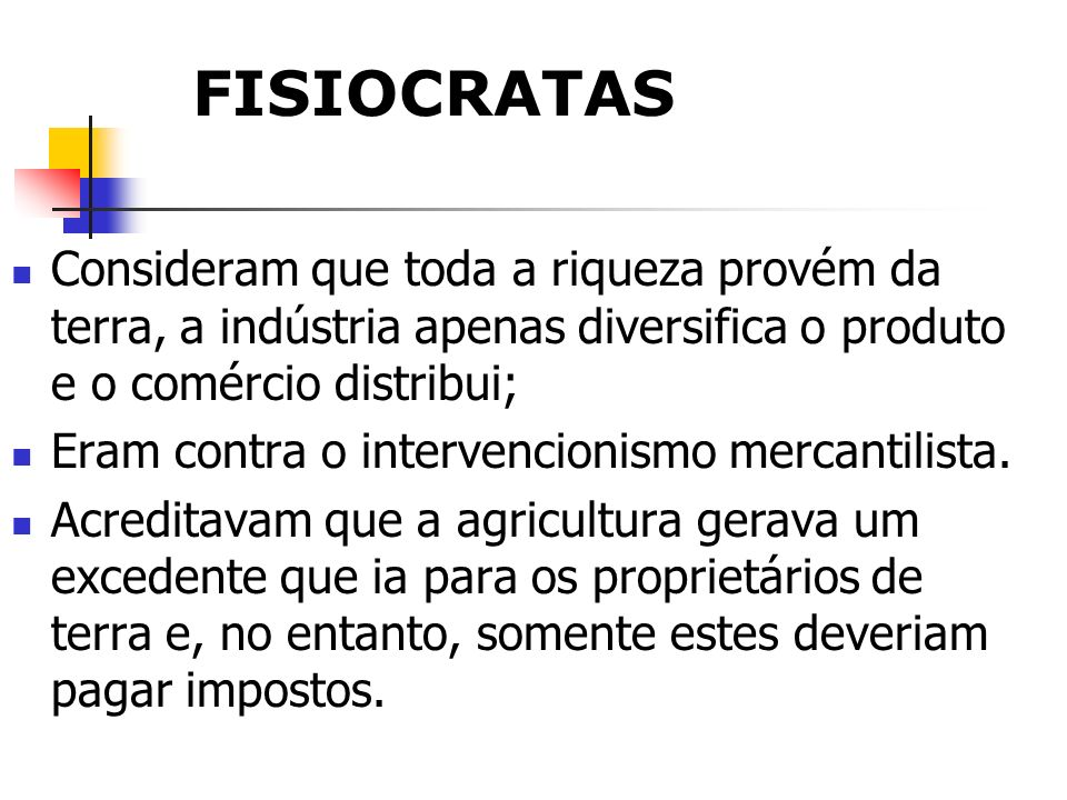 FISIOCRATAS Consideram que toda a riqueza provém da terra, a indústria apenas diversifica o produto e o comércio distribui; Eram contra o intervencion