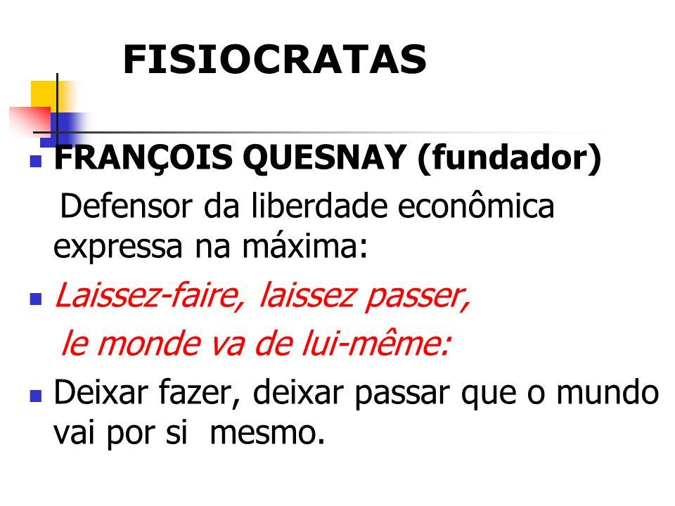FISIOCRATAS FRANÇOIS QUESNAY (fundador) Defensor da liberdade econômica expressa na máxima: Laissez-faire, laissez passer, le monde va de lui-même: De