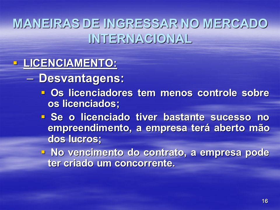 16 MANEIRAS DE INGRESSAR NO MERCADO INTERNACIONAL LICENCIAMENTO: LICENCIAMENTO: – Desvantagens: Os licenciadores tem menos controle sobre os licenciad