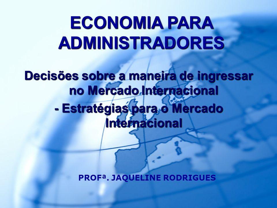 2 PROFª. REGINA NEGRI PAGANI ECONOMIA PARA ADMINISTRADORES Decisões sobre a maneira de ingressar no Mercado Internacional - Estratégias para o Mercado