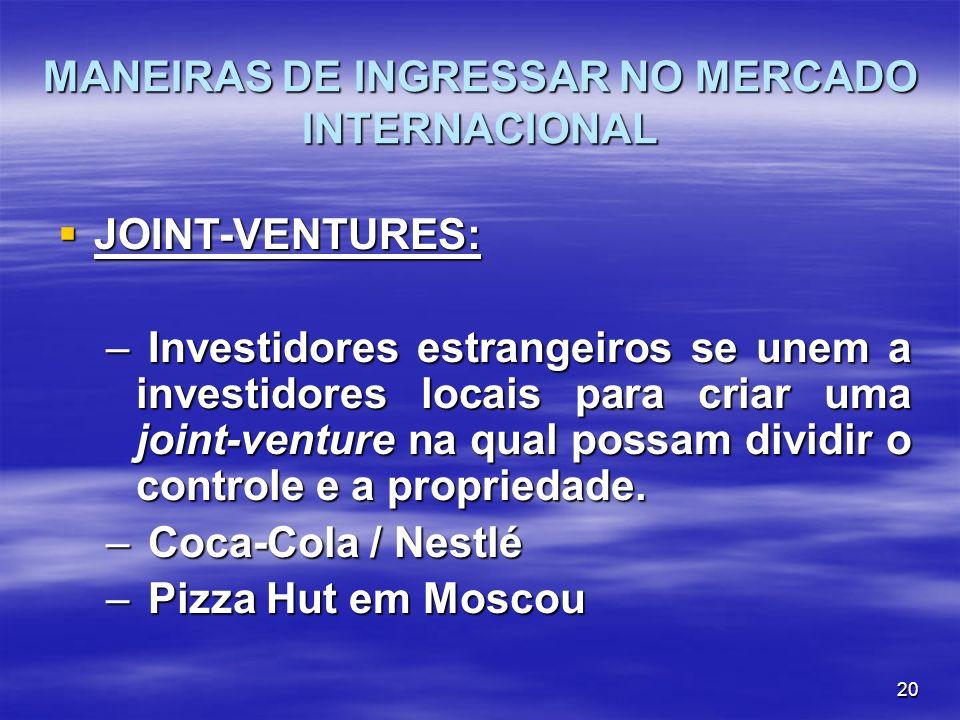 20 MANEIRAS DE INGRESSAR NO MERCADO INTERNACIONAL JOINT-VENTURES: JOINT-VENTURES: – Investidores estrangeiros se unem a investidores locais para criar