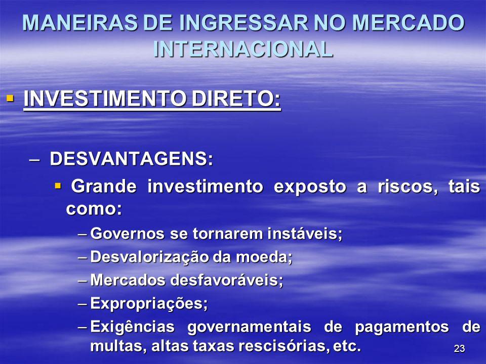 23 MANEIRAS DE INGRESSAR NO MERCADO INTERNACIONAL INVESTIMENTO DIRETO: INVESTIMENTO DIRETO: – DESVANTAGENS: Grande investimento exposto a riscos, tais
