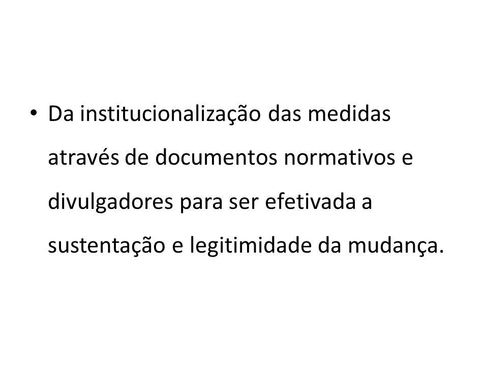 Da institucionalização das medidas através de documentos normativos e divulgadores para ser efetivada a sustentação e legitimidade da mudança.