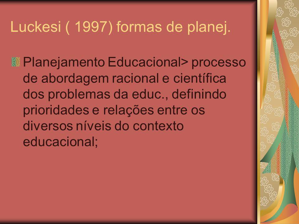 Luckesi ( 1997) formas de planej. Planejamento Educacional> processo de abordagem racional e científica dos problemas da educ., definindo prioridades