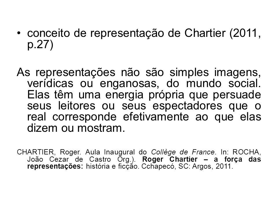 conceito de representação de Chartier (2011, p.27) As representações não são simples imagens, verídicas ou enganosas, do mundo social. Elas têm uma en
