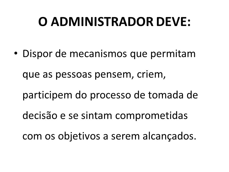 O ADMINISTRADOR DEVE: Dispor de mecanismos que permitam que as pessoas pensem, criem, participem do processo de tomada de decisão e se sintam comprome