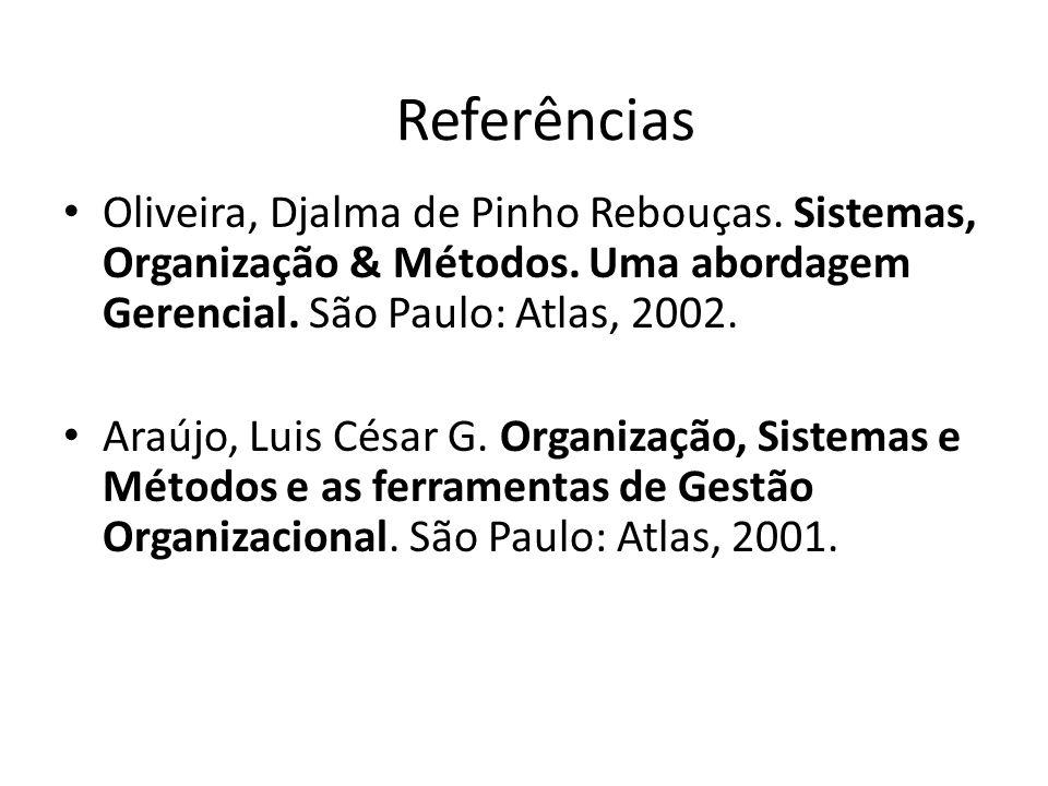 Referências Oliveira, Djalma de Pinho Rebouças. Sistemas, Organização & Métodos. Uma abordagem Gerencial. São Paulo: Atlas, 2002. Araújo, Luis César G