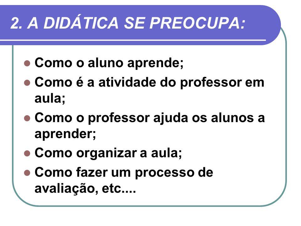 2. A DIDÁTICA SE PREOCUPA: Como o aluno aprende; Como é a atividade do professor em aula; Como o professor ajuda os alunos a aprender; Como organizar