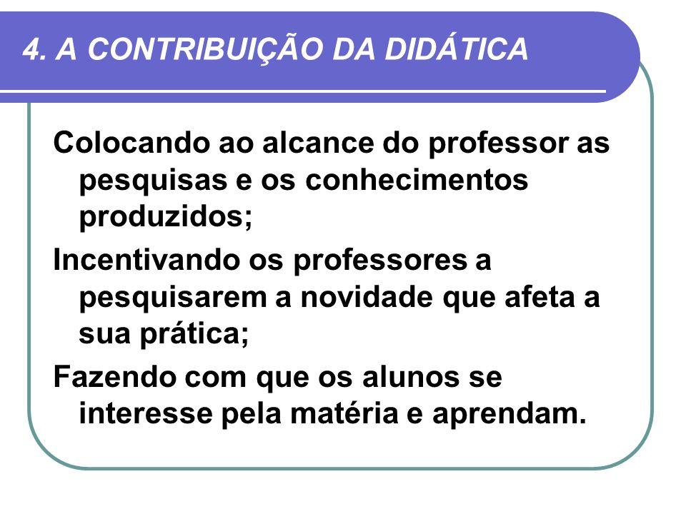 4. A CONTRIBUIÇÃO DA DIDÁTICA Colocando ao alcance do professor as pesquisas e os conhecimentos produzidos; Incentivando os professores a pesquisarem