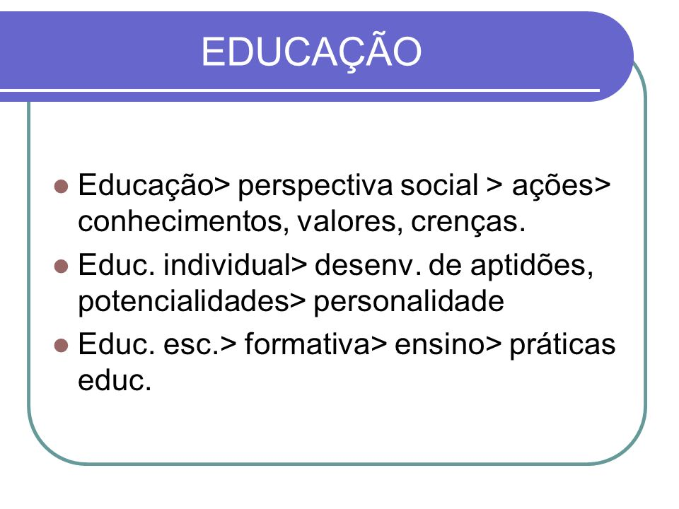 EDUCAÇÃO Educação> perspectiva social > ações> conhecimentos, valores, crenças. Educ. individual> desenv. de aptidões, potencialidades> personalidade