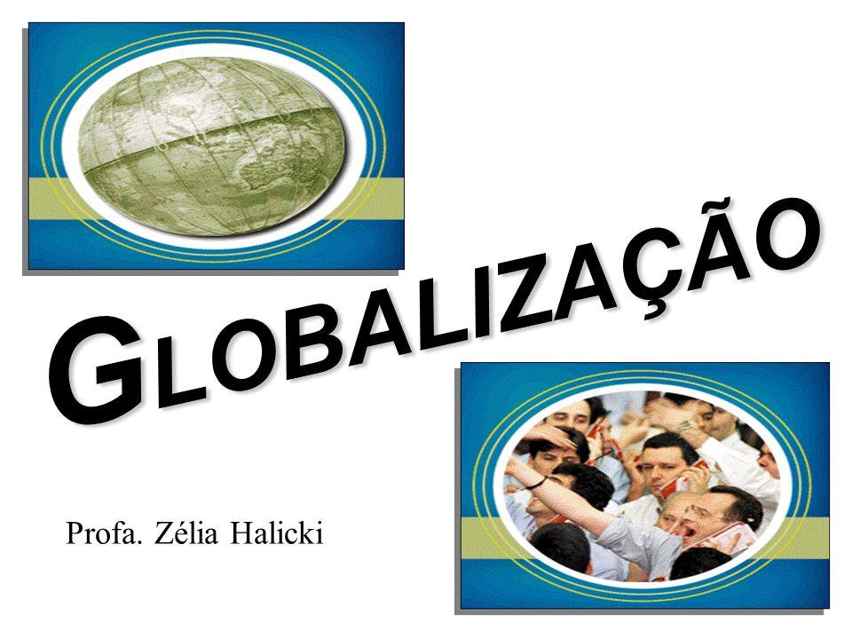 G LOBALIZAÇÃO Profa. Zélia Halicki