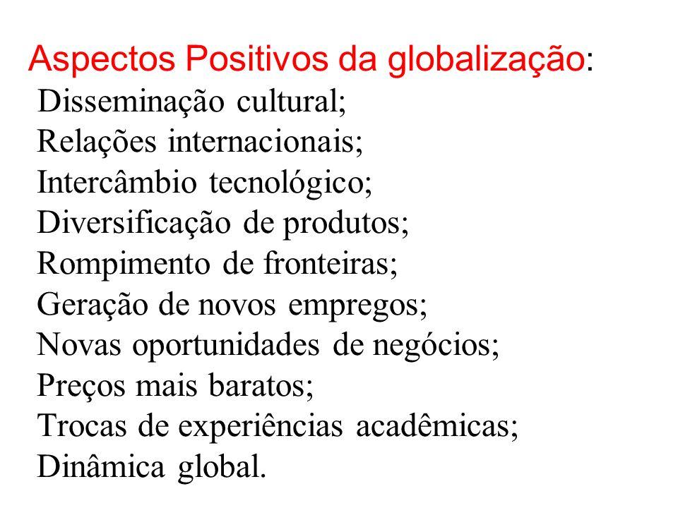 Aspectos Positivos da globalização : Disseminação cultural; Relações internacionais; Intercâmbio tecnológico; Diversificação de produtos; Rompimento de fronteiras; Geração de novos empregos; Novas oportunidades de negócios; Preços mais baratos; Trocas de experiências acadêmicas; Dinâmica global...