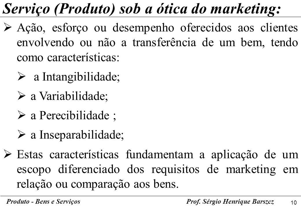 10 Produto - Bens e ServiçosProf. Sérgio Henrique Barszcz Ação, esforço ou desempenho oferecidos aos clientes envolvendo ou não a transferência de um