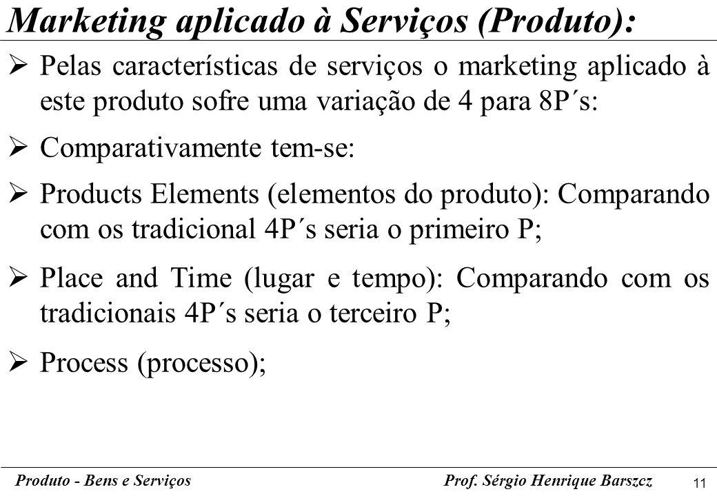 11 Produto - Bens e ServiçosProf. Sérgio Henrique Barszcz Pelas características de serviços o marketing aplicado à este produto sofre uma variação de