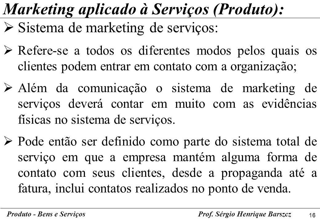 16 Produto - Bens e ServiçosProf. Sérgio Henrique Barszcz Sistema de marketing de serviços: Refere-se a todos os diferentes modos pelos quais os clien