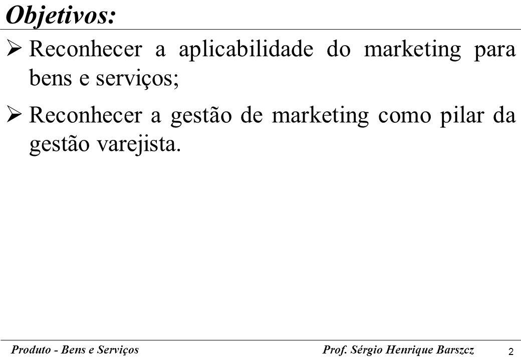 2 Produto - Bens e ServiçosProf. Sérgio Henrique Barszcz Objetivos: Reconhecer a aplicabilidade do marketing para bens e serviços; Reconhecer a gestão