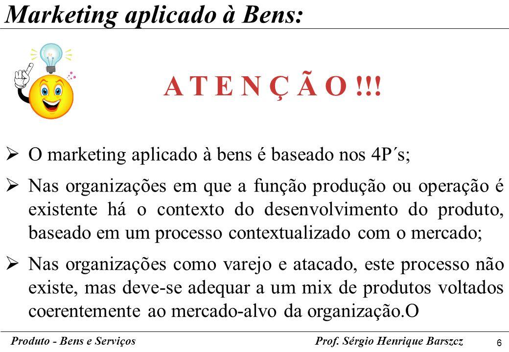 6 Produto - Bens e ServiçosProf. Sérgio Henrique Barszcz O marketing aplicado à bens é baseado nos 4P´s; Nas organizações em que a função produção ou
