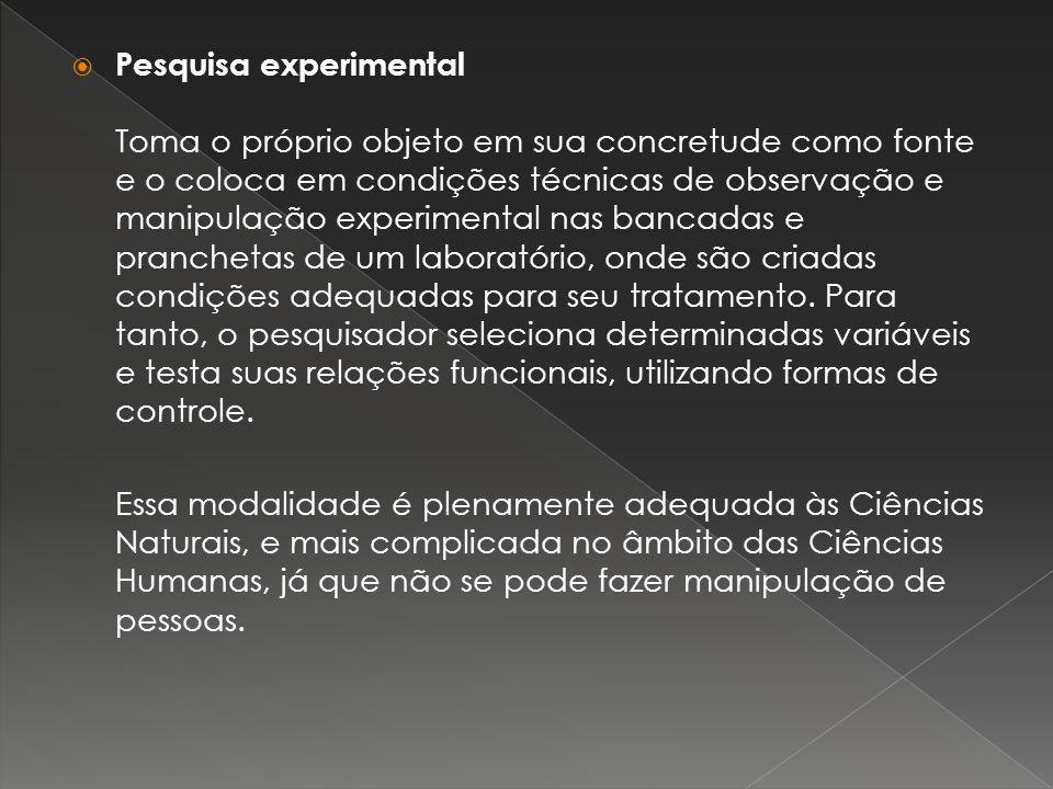 Pesquisa experimental Toma o próprio objeto em sua concretude como fonte e o coloca em condições técnicas de observação e manipulação experimental nas