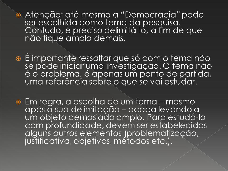 Atenção: até mesmo a Democracia pode ser escolhida como tema da pesquisa. Contudo, é preciso delimitá-lo, a fim de que não fique amplo demais. É impor
