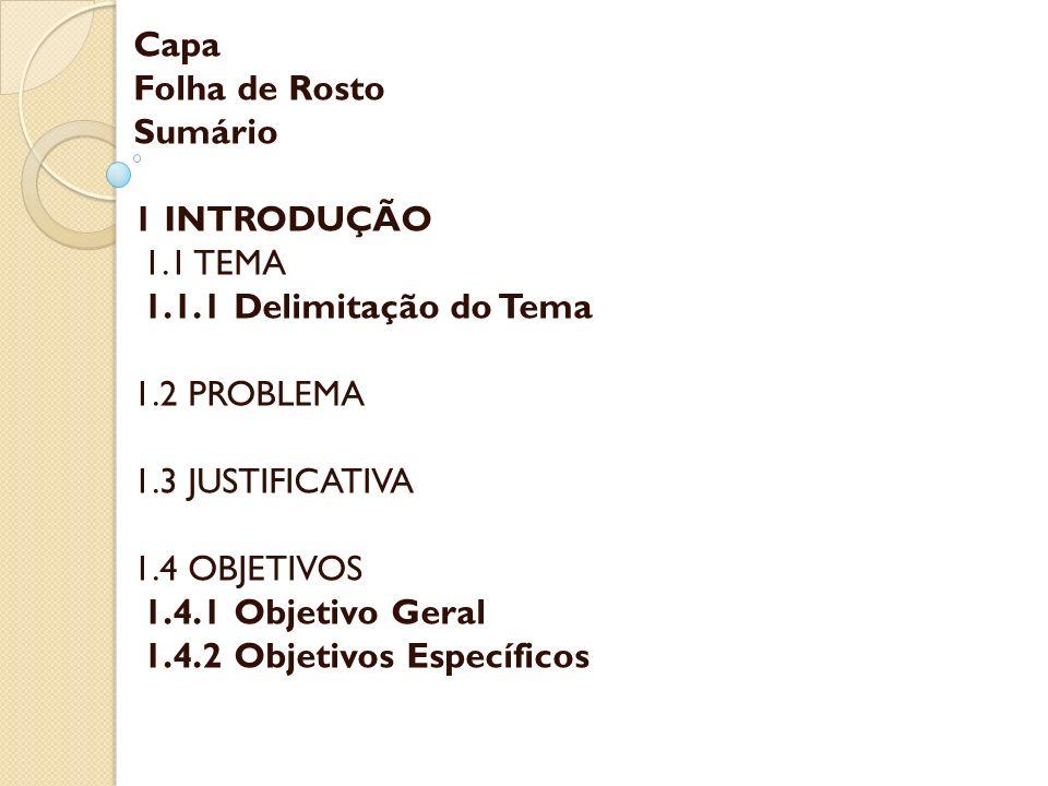 Capa Folha de Rosto Sumário 1 INTRODUÇÃO 1.1 TEMA 1.1.1 Delimitação do Tema 1.2 PROBLEMA 1.3 JUSTIFICATIVA 1.4 OBJETIVOS 1.4.1 Objetivo Geral 1.4.2 Ob