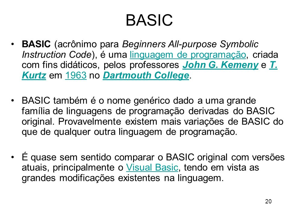 20 BASIC BASIC (acrônimo para Beginners All-purpose Symbolic Instruction Code), é uma linguagem de programação, criada com fins didáticos, pelos profe