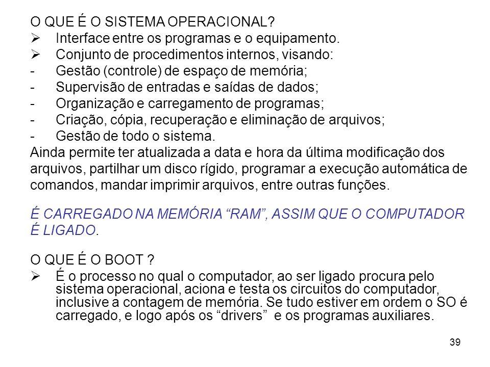 39 O QUE É O SISTEMA OPERACIONAL? Interface entre os programas e o equipamento. Conjunto de procedimentos internos, visando: -Gestão (controle) de esp