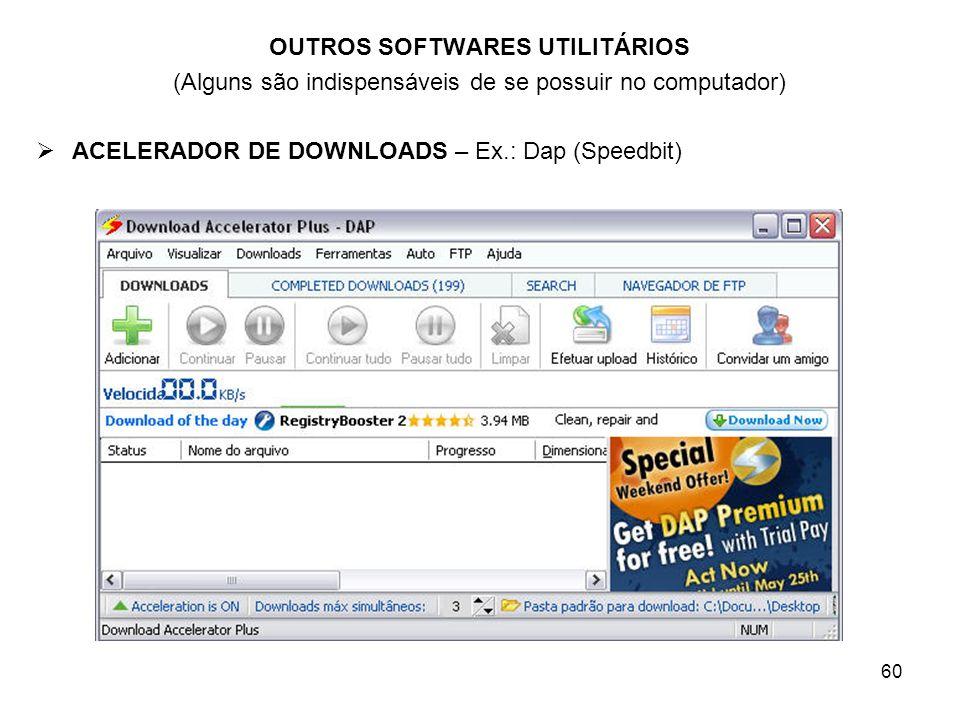 60 OUTROS SOFTWARES UTILITÁRIOS (Alguns são indispensáveis de se possuir no computador) ACELERADOR DE DOWNLOADS – Ex.: Dap (Speedbit)