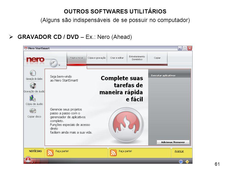 61 OUTROS SOFTWARES UTILITÁRIOS (Alguns são indispensáveis de se possuir no computador) GRAVADOR CD / DVD – Ex.: Nero (Ahead)