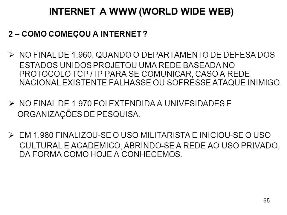 65 INTERNET A WWW (WORLD WIDE WEB) 2 – COMO COMEÇOU A INTERNET ? NO FINAL DE 1.960, QUANDO O DEPARTAMENTO DE DEFESA DOS ESTADOS UNIDOS PROJETOU UMA RE