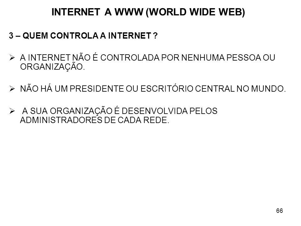 66 INTERNET A WWW (WORLD WIDE WEB) 3 – QUEM CONTROLA A INTERNET ? A INTERNET NÃO É CONTROLADA POR NENHUMA PESSOA OU ORGANIZAÇÃO. NÃO HÁ UM PRESIDENTE