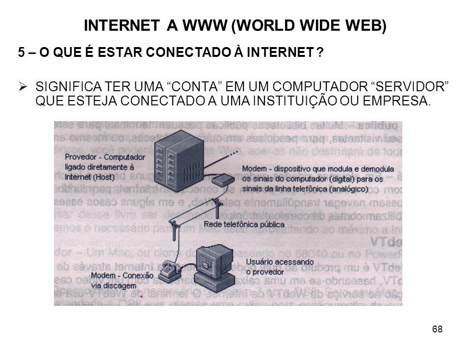 68 INTERNET A WWW (WORLD WIDE WEB) 5 – O QUE É ESTAR CONECTADO À INTERNET ? SIGNIFICA TER UMA CONTA EM UM COMPUTADOR SERVIDOR QUE ESTEJA CONECTADO A U