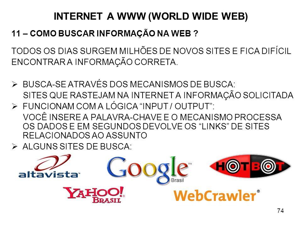 74 INTERNET A WWW (WORLD WIDE WEB) 11 – COMO BUSCAR INFORMAÇÃO NA WEB ? TODOS OS DIAS SURGEM MILHÕES DE NOVOS SITES E FICA DIFÍCIL ENCONTRAR A INFORMA