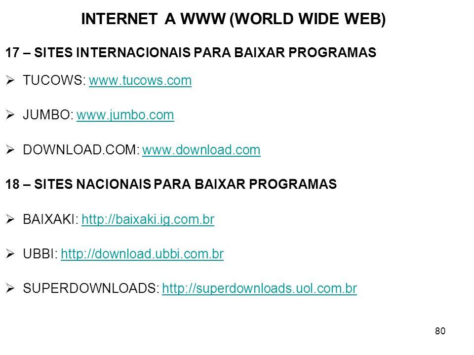 80 INTERNET A WWW (WORLD WIDE WEB) 17 – SITES INTERNACIONAIS PARA BAIXAR PROGRAMAS TUCOWS: www.tucows.comwww.tucows.com JUMBO: www.jumbo.comwww.jumbo.