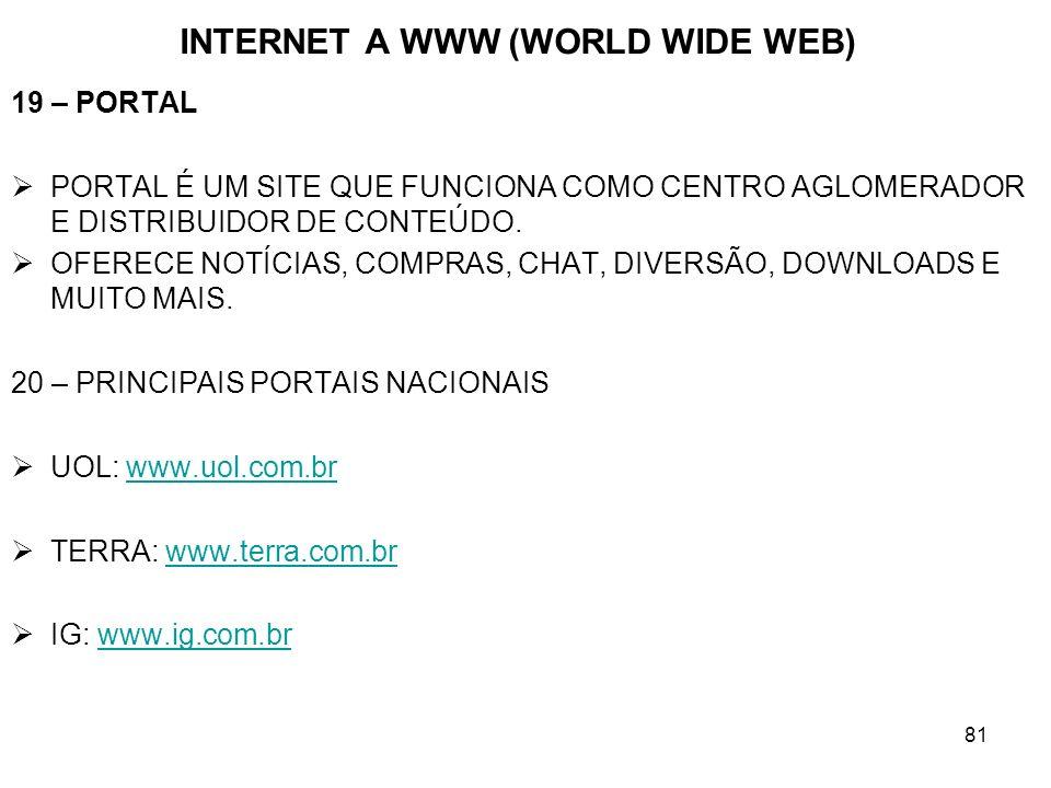 81 INTERNET A WWW (WORLD WIDE WEB) 19 – PORTAL PORTAL É UM SITE QUE FUNCIONA COMO CENTRO AGLOMERADOR E DISTRIBUIDOR DE CONTEÚDO. OFERECE NOTÍCIAS, COM