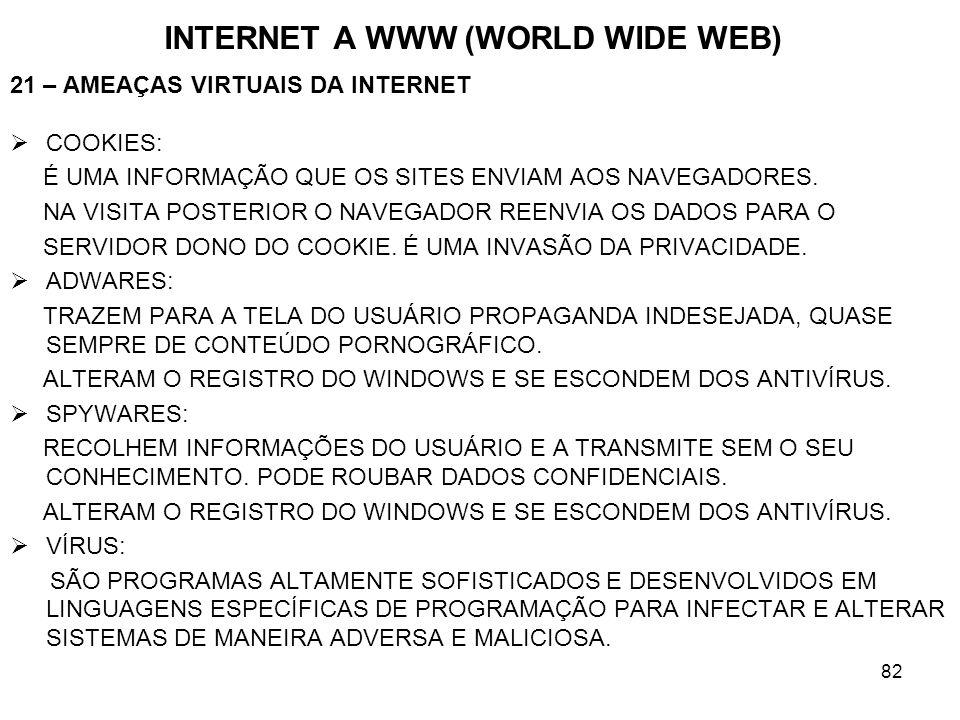 82 INTERNET A WWW (WORLD WIDE WEB) 21 – AMEAÇAS VIRTUAIS DA INTERNET COOKIES: É UMA INFORMAÇÃO QUE OS SITES ENVIAM AOS NAVEGADORES. NA VISITA POSTERIO