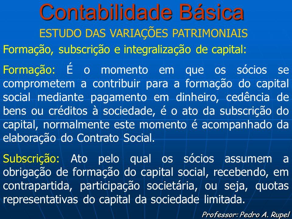 Contabilidade Básica Professor: Pedro A. Rupel ESTUDO DAS VARIAÇÕES PATRIMONIAIS Formação, subscrição e integralização de capital: Formação: É o momen