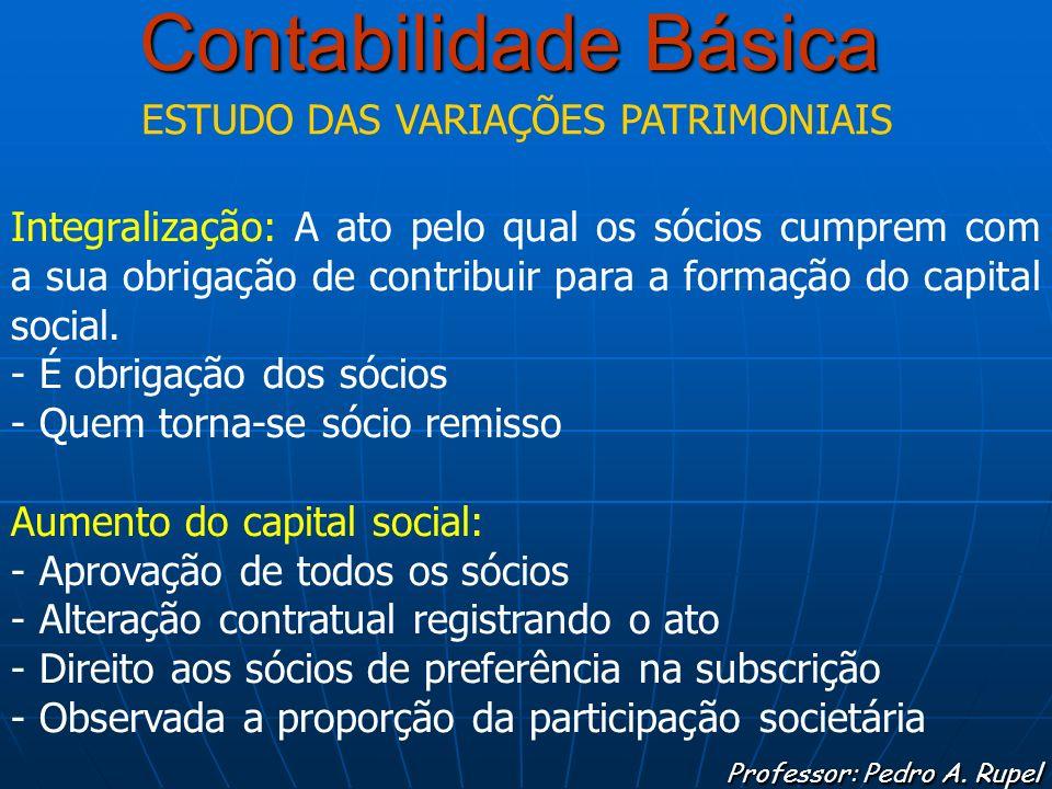 Contabilidade Básica Professor: Pedro A. Rupel ESTUDO DAS VARIAÇÕES PATRIMONIAIS Integralização: A ato pelo qual os sócios cumprem com a sua obrigação