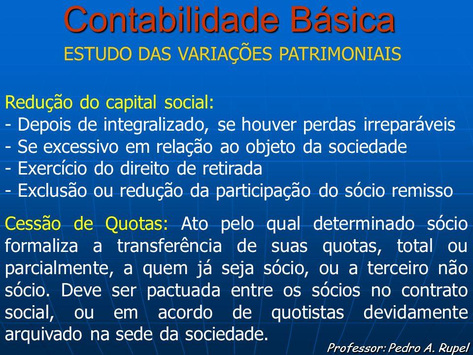 Contabilidade Básica Professor: Pedro A. Rupel ESTUDO DAS VARIAÇÕES PATRIMONIAIS Redução do capital social: - Depois de integralizado, se houver perda