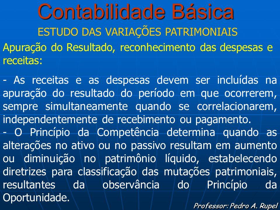 Contabilidade Básica Professor: Pedro A. Rupel ESTUDO DAS VARIAÇÕES PATRIMONIAIS Apuração do Resultado, reconhecimento das despesas e receitas: - As r