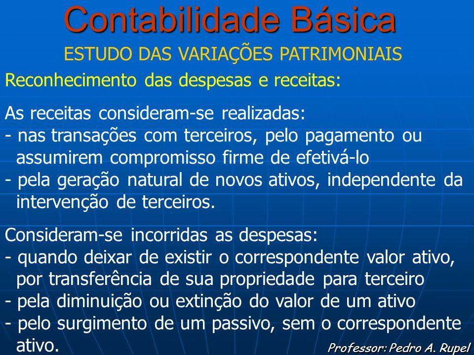 Contabilidade Básica Professor: Pedro A. Rupel ESTUDO DAS VARIAÇÕES PATRIMONIAIS Reconhecimento das despesas e receitas: As receitas consideram-se rea