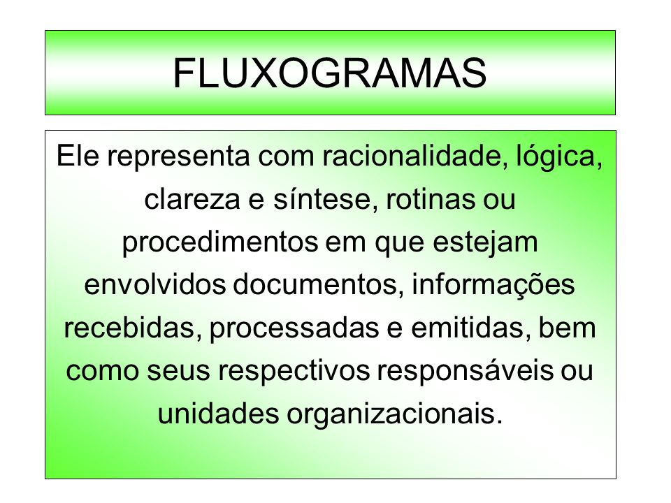 FLUXOGRAMAS Ele representa com racionalidade, lógica, clareza e síntese, rotinas ou procedimentos em que estejam envolvidos documentos, informações re