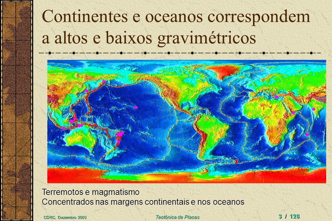 CDRC, Dezembro 2003 Tectônica de Placas 3 / 128 Continentes e oceanos correspondem a altos e baixos gravimétricos Terremotos e magmatismo Concentrados nas margens continentais e nos oceanos