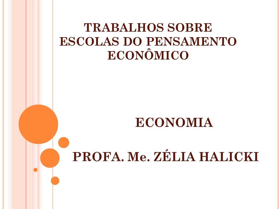 TRABALHOS SOBRE ESCOLAS DO PENSAMENTO ECONÔMICO ECONOMIA PROFA. Me. ZÉLIA HALICKI