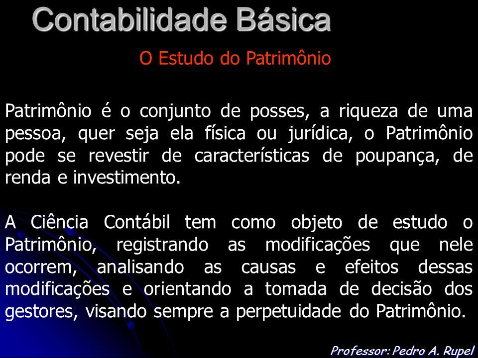 Contabilidade Básica Professor: Pedro A. Rupel O Estudo do Patrimônio Patrimônio é o conjunto de posses, a riqueza de uma pessoa, quer seja ela física