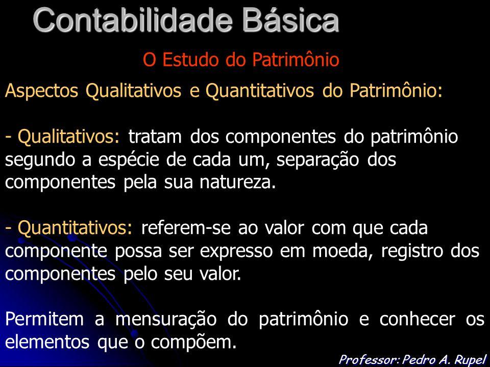 Contabilidade Básica Professor: Pedro A. Rupel O Estudo do Patrimônio Aspectos Qualitativos e Quantitativos do Patrimônio: - Qualitativos: tratam dos
