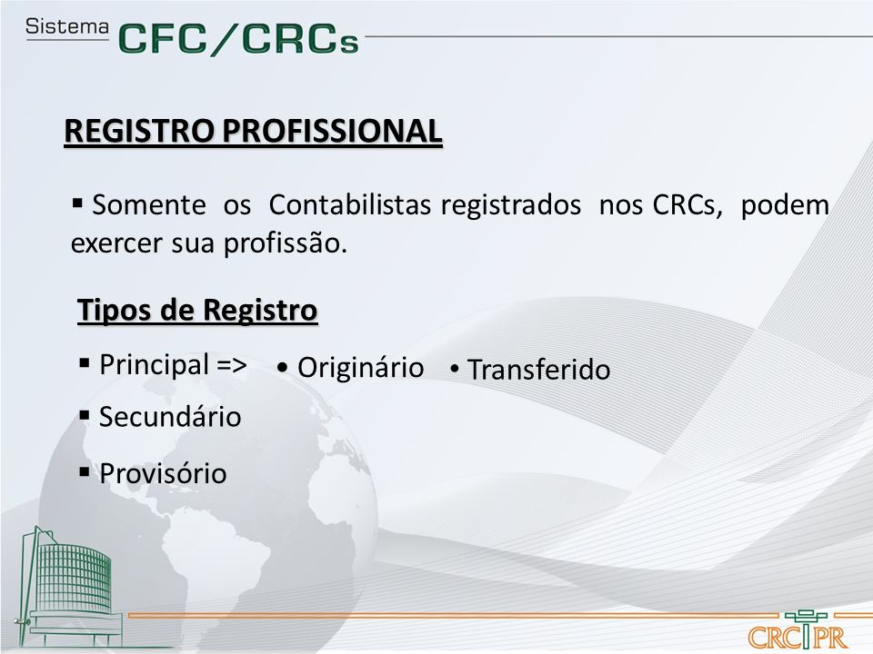 Somente os Contabilistas registrados nos CRCs, podem exercer sua profissão. Tipos de Registro Principal => Originário Transferido Secundário Provisóri